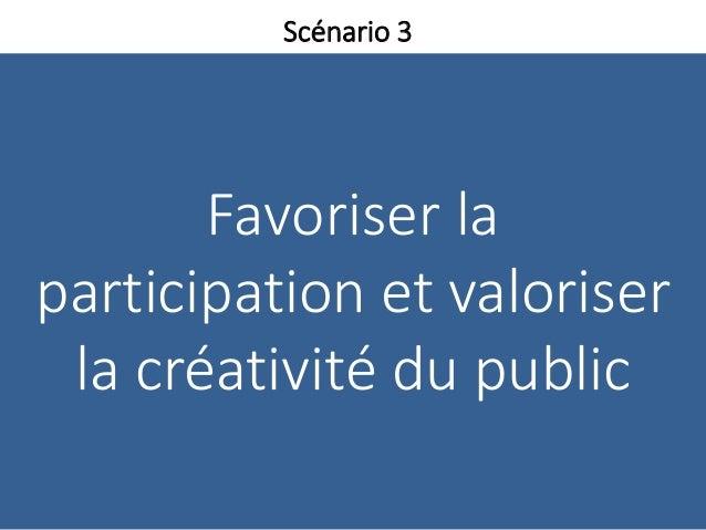 Favoriser la participation et valoriser la créativité du public Scénario 3