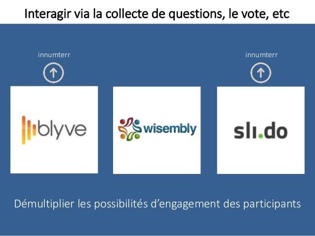 Interagir via la collecte de questions, le vote, etc Démultiplier les possibilités d'engagement des participants innumterr...