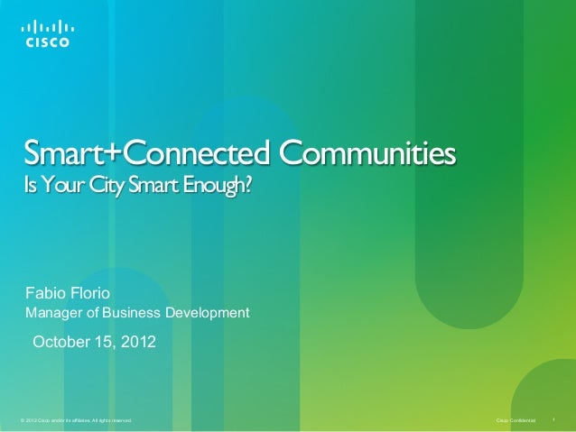 Smart+Connected Communities Is Your City Smart Enough?  Fabio Florio  Manager of Business Development     October 15, 2012...