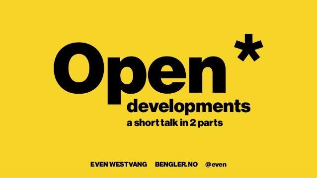 Open  developments  a short talk in 2 parts  EVEN WESTVANG BENGLER.NO @even  *