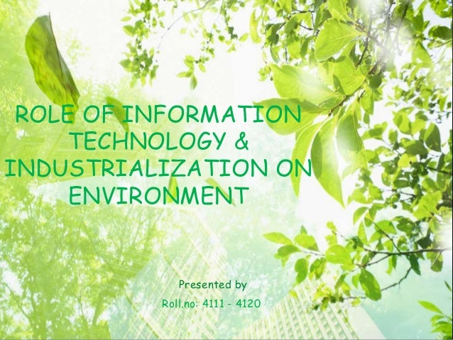 Presented by Roll.no: 4111 - 4120 ROLE OF INFORMATION TECHNOLOGY & INDUSTRIALIZATION ON ENVIRONMENT