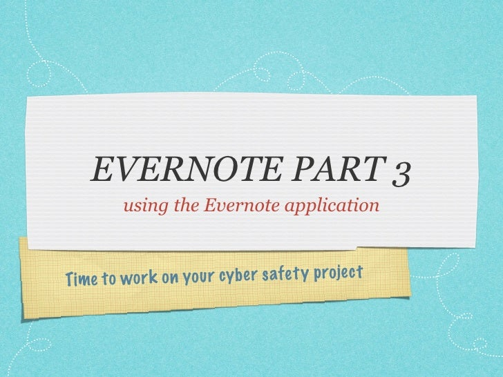 EVERNOTE PART 3          using the Evernote application    Time to wor k on you r cy be r safe ty projec t
