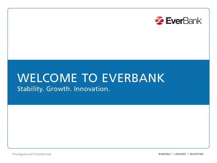 WELCOME TO EVERBANK   Stability. Growth. Innovation.Privileged and Confidential         BANKING | LENDING | INVESTING