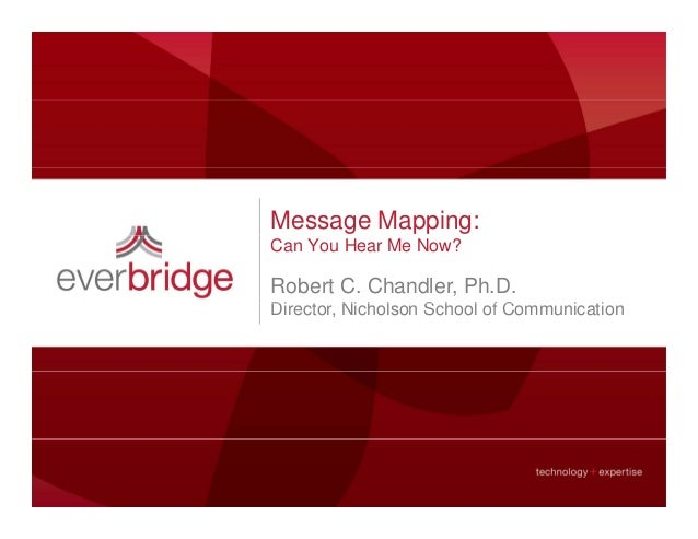 Message Mapping: Can You Hear Me Now? Robert C. Chandler, Ph.D. Di t Ni h l S h l f C i tiDirector, Nicholson School of Co...