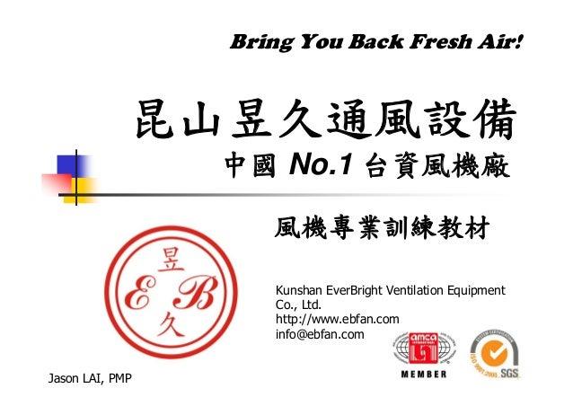Bring You Back Fresh Air! 昆山昱久通風設備 中國 No.1 台資風機廠 風機專業訓練教材 Jason LAI, PMP Kunshan EverBright Ventilation Equipment Co., Ltd...