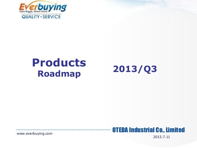 OTEDA Industrial Co., Limited 2013/Q3 Products Roadmap www.everbuying.com 2013.7.11