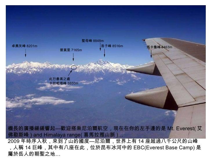機長的廣播緩緩響起—歡迎搭乘尼泊爾航空,現在在你的左手邊的是 Mt. Everest( 艾佛勒斯峰 ) and Himalaya range( 喜馬拉雅山脈 )… 2009 年時序入秋,來到了山的國度—尼泊爾,世界上有 14 座超過八千公尺的山...