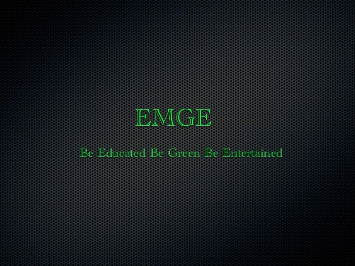 EMGEBe Educated Be Green Be Entertained