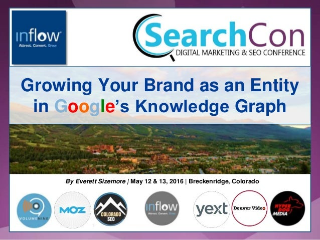 By Everett Sizemore   May 12 & 13, 2016   Breckenridge, Colorado Growing Your Brand as an Entity in Google's Knowledge Gra...