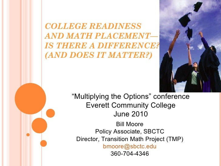 COLLEGE READINESS AND MATHPLACEMENT— IS THERE A DIFFERENCE? (AND DOES IT MATTER?) Bill Moore Policy Associate, SBCTC Dire...