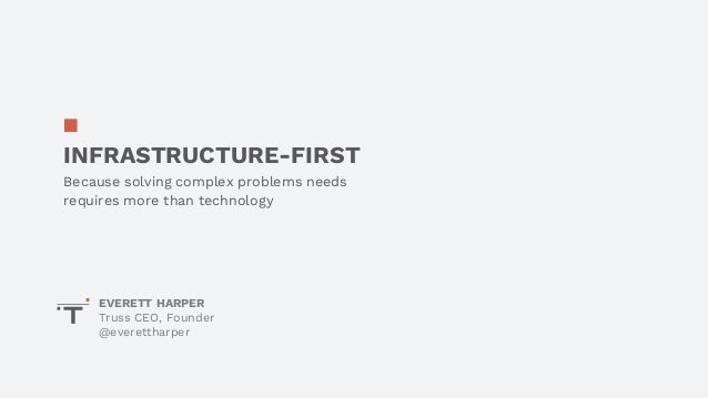 INFRASTRUCTURE-FIRST Because solving complex problems needs requires more than technology EVERETT HARPER Truss CEO, Founde...