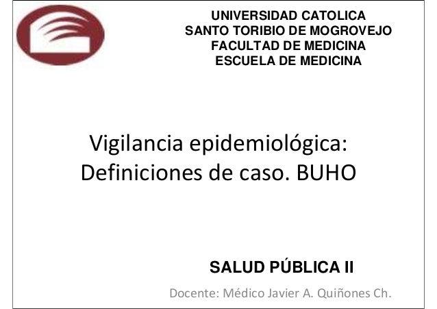 Vigilancia epidemiológica: Definiciones de caso. BUHO Docente: Médico Javier A. Quiñones Ch. UNIVERSIDAD CATOLICA SANTO TO...