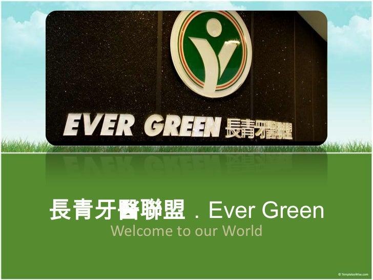 長青牙醫聯盟.Ever Green   Welcome to our World