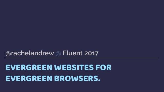 EVERGREEN WEBSITES FOR EVERGREEN BROWSERS. @rachelandrew @ Fluent 2017