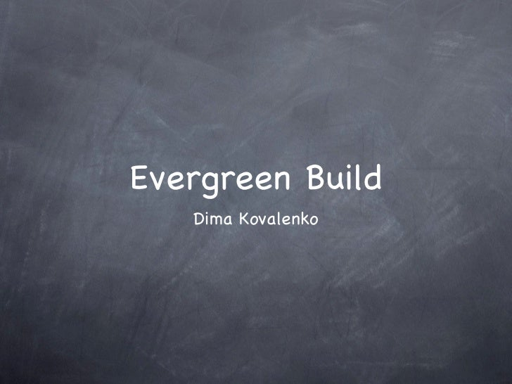 Evergreen Build <ul><li>Dima Kovalenko </li></ul>
