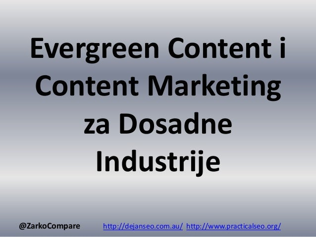 Evergreen Content i Content Marketing za Dosadne Industrije @ZarkoCompare http://dejanseo.com.au/ http://www.practicalseo....