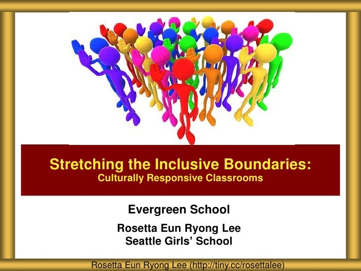 Stretching the Inclusive Boundaries:      Culturally Responsive Classrooms              Evergreen School           Rosetta...