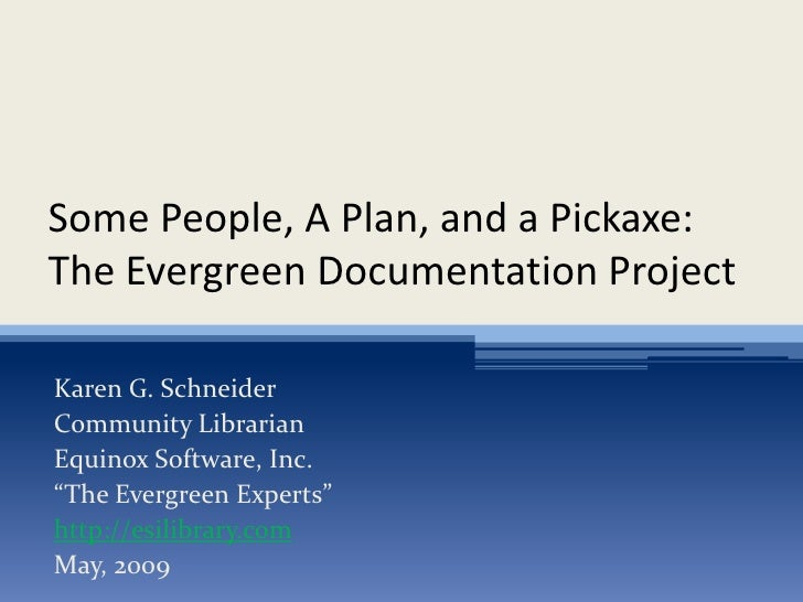 Some People, A Plan, and a Pickaxe: The Evergreen Documentation Project  Karen G. Schneider Community Librarian Equinox So...