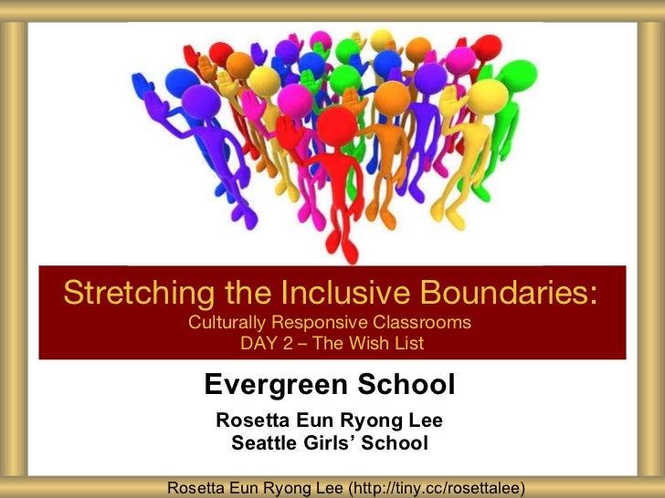 Evergreen School Rosetta Eun Ryong Lee Seattle Girls ' School Stretching the Inclusive Boundaries:   Culturally Responsive...