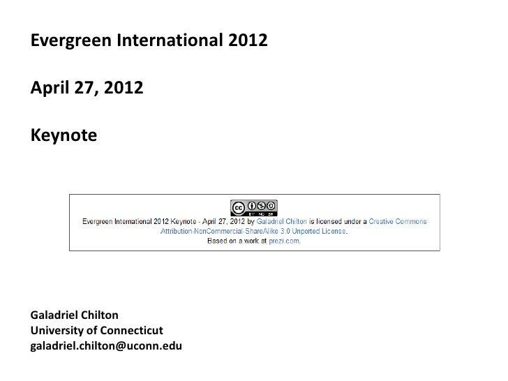 Evergreen International 2012April 27, 2012KeynoteGaladriel ChiltonUniversity of Connecticutgaladriel.chilton@uconn.edu