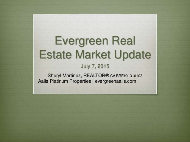 Evergreen Real Estate Market Update July 7, 2015 Sheryl Martinez, REALTOR® CA BRE#01310103 Aalis Platinum Properties | eve...