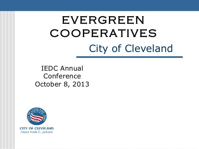City of Cleveland EVERGREEN COOPERATIVES IEDC Annual Conference October 8, 2013