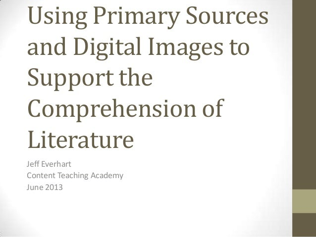Using Primary Sourcesand Digital Images toSupport theComprehension ofLiteratureJeff EverhartContent Teaching AcademyJune 2...