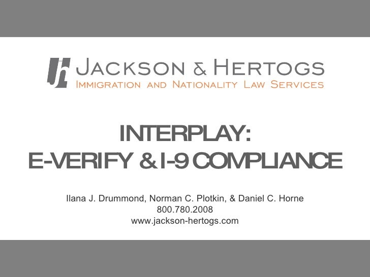 INTERPLAY:  E-VERIFY & I-9 COMPLIANCE Ilana J. Drummond, Norman C. Plotkin, & Daniel C. Horne 800.780.2008 www.jackson-her...