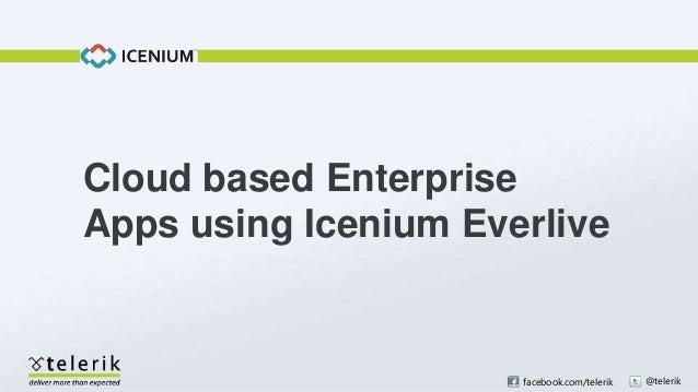facebook.com/telerik @telerikCloud based EnterpriseApps using Icenium Everlive