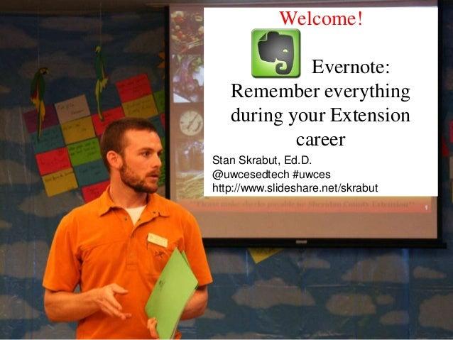 Welcome!Evernote:Remember everythingduring your ExtensioncareerStan Skrabut, Ed.D.@uwcesedtech #uwceshttp://www.slideshare...