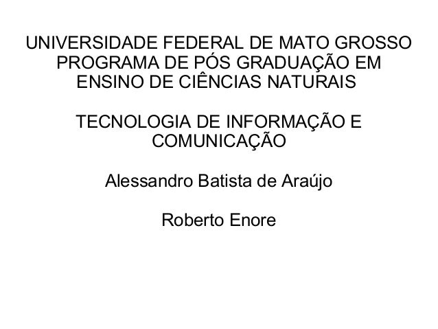 UNIVERSIDADE FEDERAL DE MATO GROSSO PROGRAMA DE PÓS GRADUAÇÃO EM ENSINO DE CIÊNCIAS NATURAIS TECNOLOGIA DE INFORMAÇÃO E CO...
