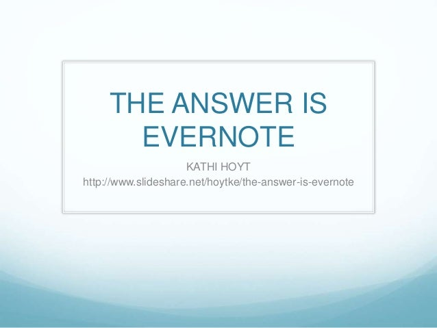 THE ANSWER IS EVERNOTE KATHI HOYT http://www.slideshare.net/hoytke/the-answer-is-evernote