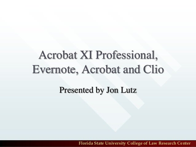 Acrobat XI Professional, Evernote, Acrobat and Clio Presented by Jon Lutz  Florida State University College of Law Researc...
