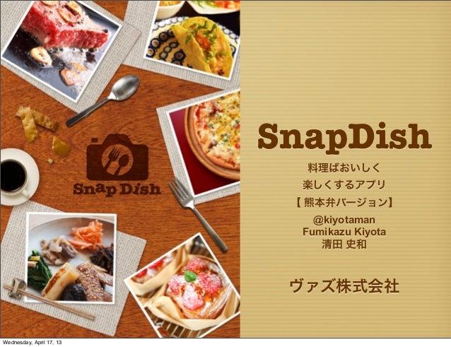 ヴァズ株式会社SnapDish料理ばおいしく楽しくするアプリ【 熊本弁バージョン】@kiyotamanFumikazu Kiyota清田 史和Wednesday, April 17, 13