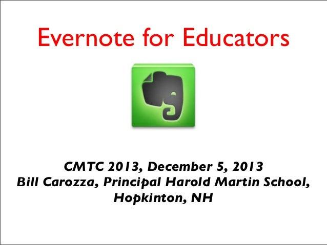 Evernote for Educators  CMTC 2013, December 5, 2013 Bill Carozza, Principal Harold Martin School, Hopkinton, NH
