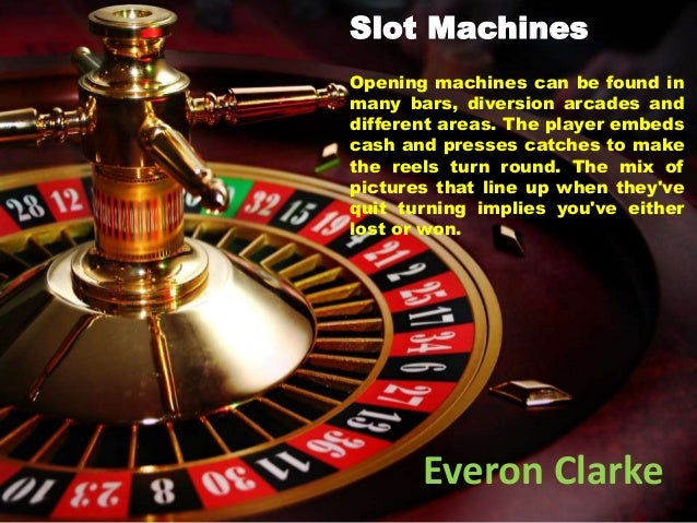 Everon Clarke Opening machines can be found in many bars, diversion arcades and different areas. The player embeds cash an...