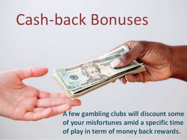 Cash-back Bonuses A few gambling clubs will discount some of your misfortunes amid a specific time of play in term of mone...