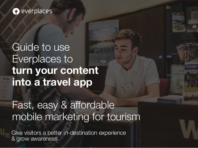 Guide to use  Everplaces to  turn your content  into a travel app  Fast, easy & affordable  mobile marketing for tourism  ...