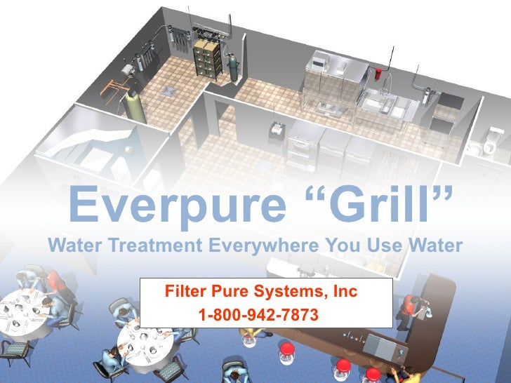 """Everpure """"Grill""""Water Treatment Everywhere You Use Water           Filter Pure Systems, Inc                1-800-942-7873"""