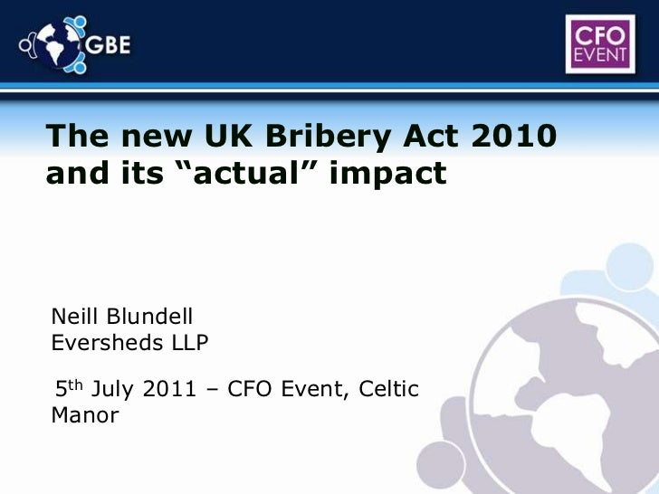 """The new UK Bribery Act 2010 and its """"actual"""" impact<br />Neill Blundell<br />Eversheds LLP<br />5th July 2011 – CFO Event,..."""