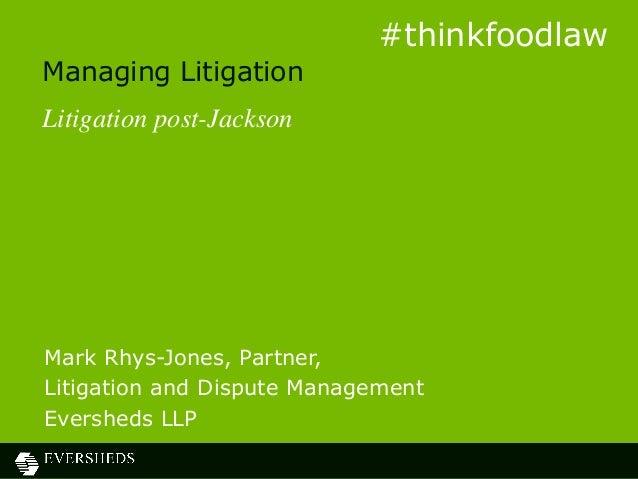 Managing Litigation Litigation post-Jackson Mark Rhys-Jones, Partner, Litigation and Dispute Management Eversheds LLP #thi...