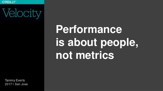 Performance is about people, not metrics Tammy Everts 2017 • San Jose