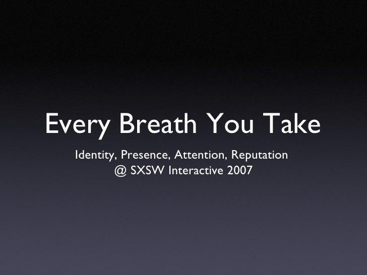Every Breath You Take <ul><li>Identity, Presence, Attention, Reputation  </li></ul><ul><li>@ SXSW Interactive 2007 </li></ul>