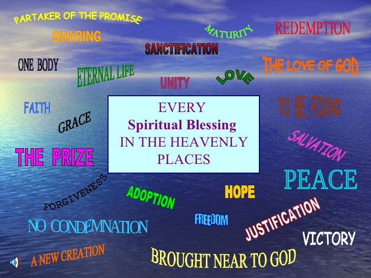 EVERY  Spiritual Blessing   IN THE HEAVENLY PLACES PARTAKER OF THE PROMISE SHARING ONE  BODY FAITH ETERNAL LIFE GRACE THE ...