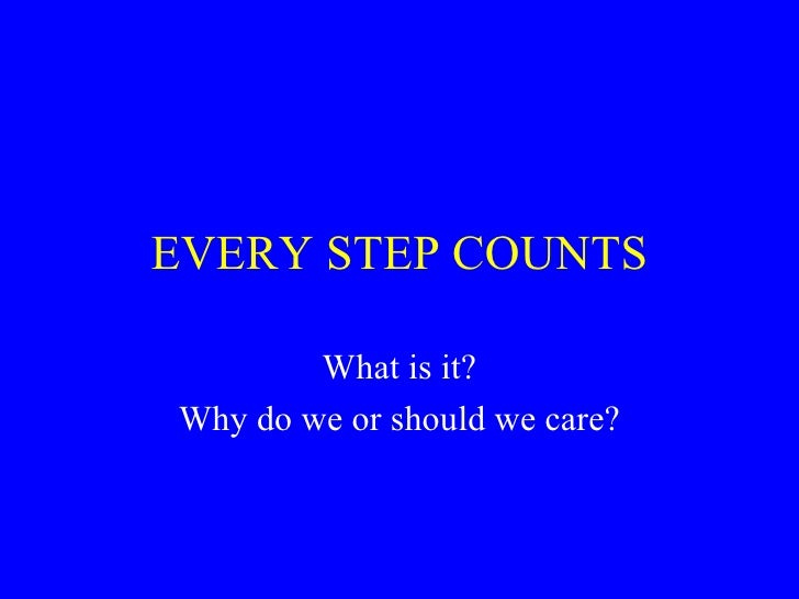 EVERY STEP COUNTS          What is it? Why do we or should we care?