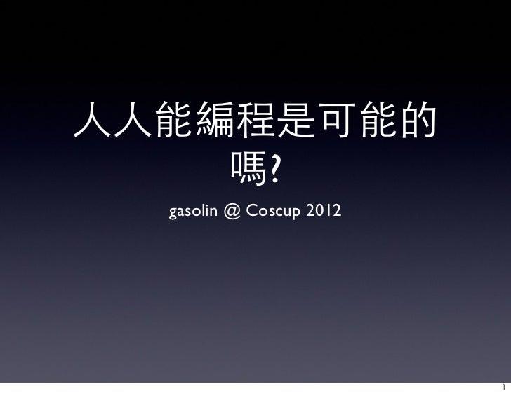 人人能編程是可能的    嗎?  gasolin @ Coscup 2012                          1