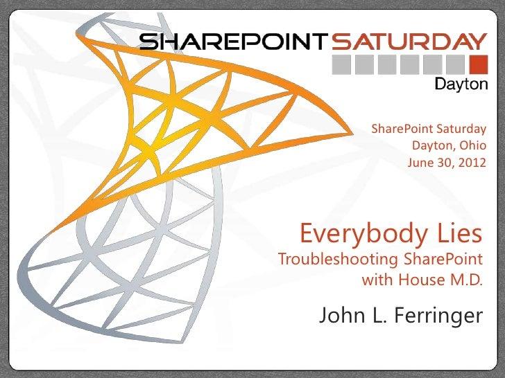 SharePoint Saturday                  Dayton, Ohio                 June 30, 2012  Everybody LiesTroubleshooting SharePoint ...