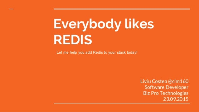 Everybody likes REDIS Liviu Costea @clm160 Software Developer Biz Pro Technologies 23.09.2015 Let me help you add Redis to...
