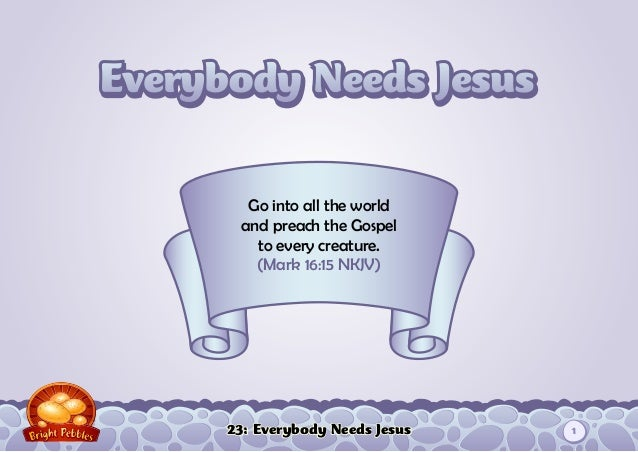 23: Everybody Needs Jesus Go into all the world and preach the Gospel to every creature. (Mark 16:15 NKJV) 1