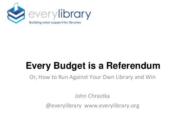 Every Budget is a Referendum Building voter support for libraries Or, How to Run Against Your Own Library and Win John Chr...